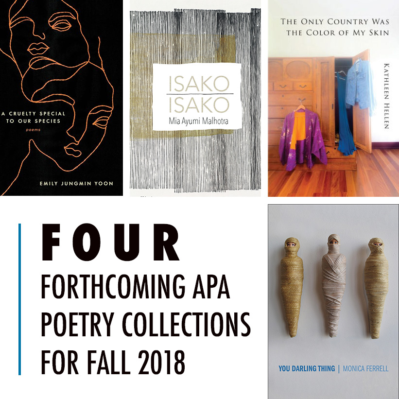 Four Forthcoming APA Poetry Collections for Fall 2018; Cover images of A CRUELTY SPECIAL TO OUR SPECIES, ISAKO ISAKO, THE ONLY COUNTRY WAS THE COLOR OF MY SKIN, YOU DARLING THING