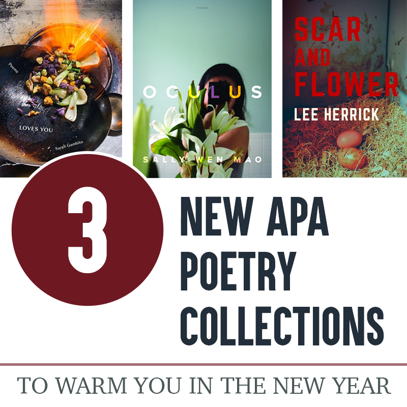 3 New APA Poetry Collections to Warm You in the New Year. (L to R: Cover images of LOVES YOU by Sarah Gambito (Iron wok full of colorful vegetables moving over a lit flame ring), OCULUS by Sally Wen Mao (Woman with long black hair against a pale blue background, her face and body obscured by a camera and white stargazer lilies), and SCAR AND FLOWER by Lee Herrick (red and white title text overlaid on a photograph of brown eggs nestled into the straw in the corner of a rusty hen house).
