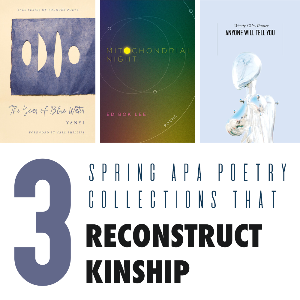 3 Spring APA Poetry Collections that Reconstruct Kinship: Cover Images of THE YEAR OF BLUE WATER (Yanyi), Mitochondrial Night (Ed Bok Lee), and ANYONE WILL TELL YOU (Wendy Chin-Tanner)
