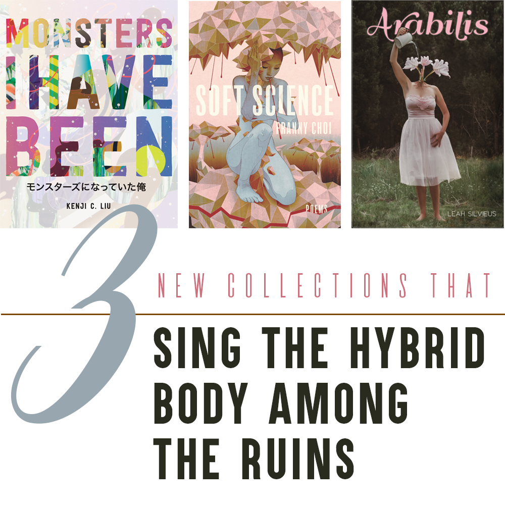 3 New Collections that Sing the Hybrid Body among the Ruins: Cover Images of MONSTERS I HAVE BEEN by Kenji C. Liu (Colorful text sans-serif text of the title overlaid on a comic-like image; Japanese characters appear beneath the English title), SOFT SCIENCE by Franny Choi (Image of a woman with pastel blue skin sheltering beneath a canopy in a cubist/polygonal mushroom-like, pink-toned landscape), ARABILIS by Leah Silvieus (Image of a barefoot woman in a pink chiffon gown; instead of a neck and head, pale pink flowers sprout from between her shoulders; one of her arms is raised and is watering the blooms)