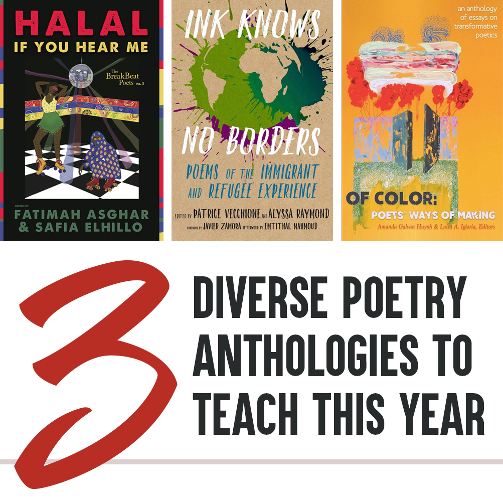 3 Diverse Poetry Anthologies to Teach This School Year: Cover Images of HALAL IF YOU HEAR ME (Ed. Fatimah Asghar and Safia Elhillo), INK KNOWS NO BORDERS: POEMS OF THE IMMIGRANT AND REFUGEE EXPERIENCE (Ed. Patrice Vecchione and Alyssa Raymond), OF COLOR: POETS' WAYS OF MAKING, AN ANTHOLOGY OF ESSAYS ON TRANSFORMATIVE POETICS (Ed. Amanda Galvan Huynh and Luisa A Igloria, Editors).