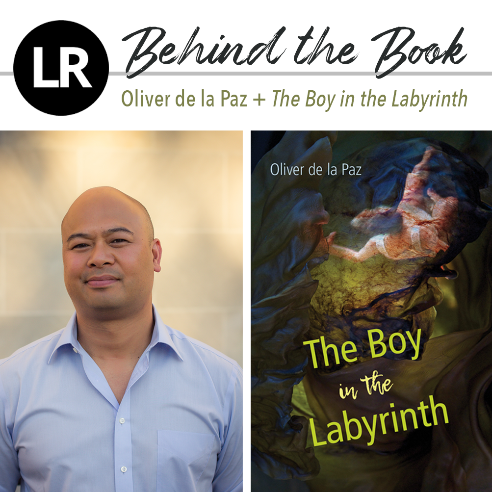 "Header image. At the top left, the LR logo, a black circle with the white letters ""L"" and ""R"" inside. Beside it, the text ""Behind the Book: Oliver de la Paz + The Boy in the Labyrinth."" Beneath this header text are two images: a photo of Oliver de la Paz (the poet dressed in a blue shirt and standing against a pale yellow concrete wall dappled with leafy shadows and light), and, to its right, the cover of THE BOY IN THE LABYRINTH (abstract image of a falling figure surrounded with swirling, gauzy, fabric-like layers in colors of dark blue and green; the whole is overlaid with red, capillary-like veining, and with the author's name in blue and the title in bright green and yellow)."