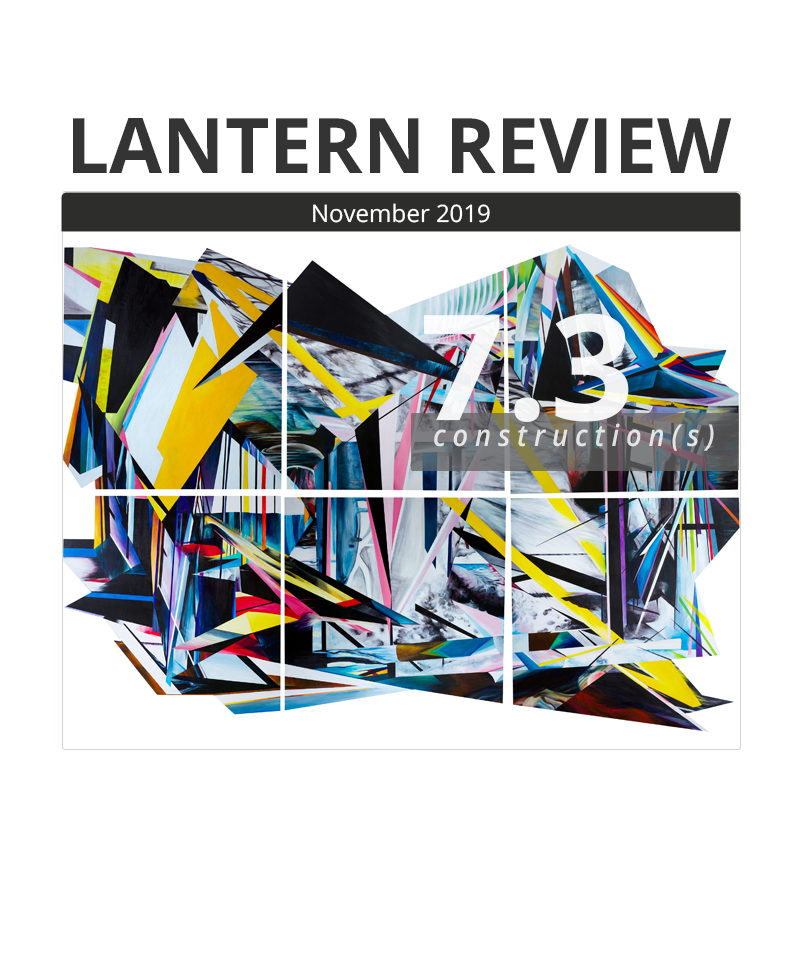"Cover image of Lantern Review Issue 7.3: At the top, the words ""LANTERN REVIEW"" in all caps. Beneath it, a dark gray bar with the text ""November 2019"" in white. Below that, the cover image: an abstract composition of colorful, angular shards and strips of a verity of patterns. The body of the piece is transected by a grid of white lines that meet at regular intervals and cross at right angles (forming six square shapes). At top right, on top of the image, the number ""7.3"" appears in large, white, slightly translucent type. The bottom of the number slightly overlaps a translucent, dark gray rectangle onto which the italic word ""construction(s)"" has been placed."