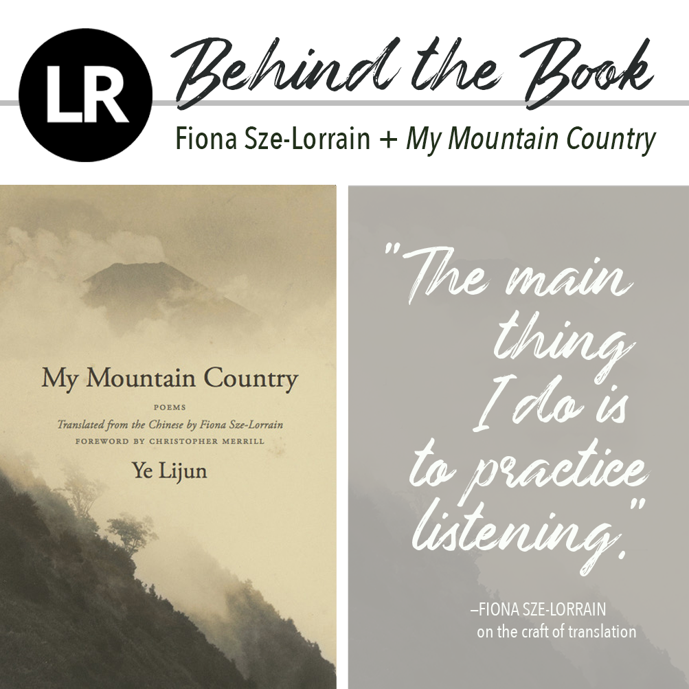 "Header image. At the top left, the LR logo, a black circle with the white letters ""L"" and ""R"" inside. Beside it, the text ""Behind the Book: Fiona Sze-Lorrain + My Mountain Country."" Beneath this header text are two images: a gray rectangle featuring a quote in white brushstroke script (""The main thing I do is to practice listening,""—Fiona Sze-Lorrain on the craft of translation), and, to its left, the cover of the book, with the text, "" MY MOUNTAIN COUNTRY: Poems Translated from the Chinese by Fiona Sze-Lorrain, Foreword by Christopher Merrill, Ye Lijun"" set in dark brown font against a monochrome photograph of a lush mountainside covered with trees and wispy, parchment-colored mist."