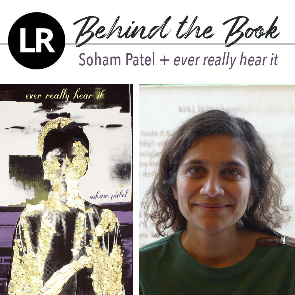 "Header image. At the top left, the LR logo, a black circle with the white letters ""L"" and ""R"" inside. Beside it, the text ""Behind the Book: Soham Patel + ever really hear it."" Beneath this header text are two images: a photo of Soham Patel (a poet with shoulder-length,  wavy dark hair, dressed in a green sweatshirt with a brown-and-silver zipper detail on her left shoulder) against a parchment-textured background with faint printed text on it, and, to its left, the cover of EVER REALLY HEAR IT (collage image of a silhouetted human finger covered in peeling patches of gold foil, standing against an image of purple streaks against a black background and inky splotches and smears on a white background; text reads: ""ever really hear it; soham patel"")."