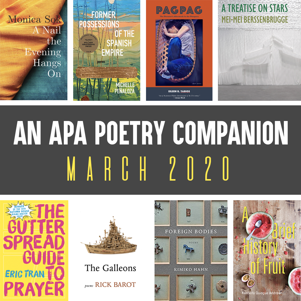Header Image: An APA Poetry Companion, March 2020 (Monica Sok, A NAIL THE EVENING HANGS ON; Michelle Penaloza, FORMER POSSESSIONS OF THE SPANISH EMPIRE; Elieen R. Tabios, PAGPAG; Mei-Mei Berssenbrugge, A TREATISE ON STARS; Eric Tran, THE GUTTER SPREAD GUIDE TO PRAYER; Rick Barot, THE GALLEONS, Kimiko Hahn, FOREIGN BODIES, Kimberly Quiogue Andrews, A BRIEF HISTORY OF FRUIT)