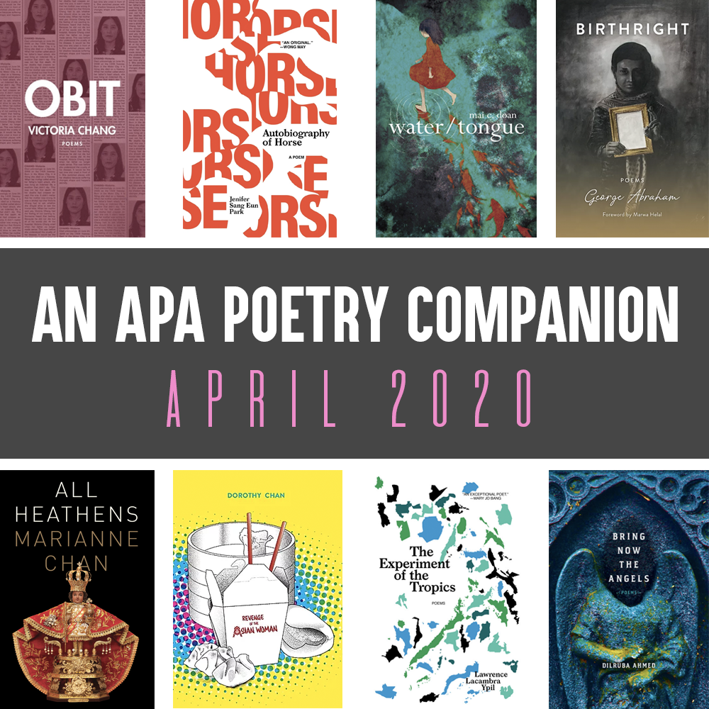 Header Image: An APA Poetry Companion, April 2020 (Victoria Chang, OBIT; Jenifer Sang Eun Park, AUTOBIOGRAPHY OF A HORSE; mai c. doan, WATER/TONGUE, George Abraham, BIRTHRIGHT; Marianne Chan, ALL HEATHENS; Dorothy Chan, REVENGE OF THE ASIAN WOMAN; Lawrence Lacambra Ypil, THE EXPERIMENT OF THE TROPICS; Diruba Ahmed, BRING DOWN THE ANGELS)