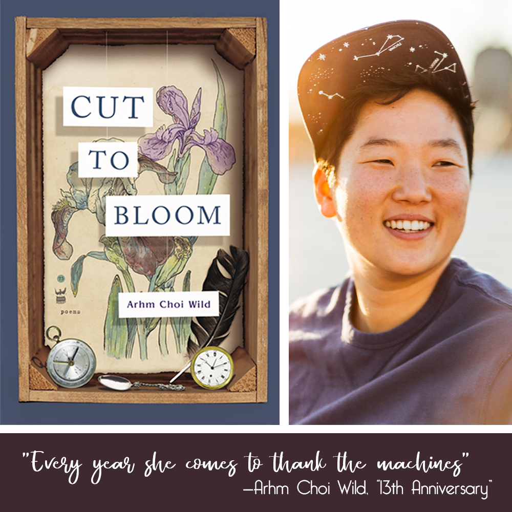 "CUT TO BLOOM book cover (wooden shadow box with a background of watercolor irises; pocket watches, a spoon and a feather sit on the base; the title and author name hang suspended in the box on white paper cards) and photo of the author (Korean American poet with short black hair, wearing a blue t-shirt and black ball cap with white constellations under the brim; they are smiling and looking just to their left in golden sunset light). the quote ""Every year she comes to thank the machines""—Arhm Choi Wild, ""13th Anniversary"" sits in a box beneath."