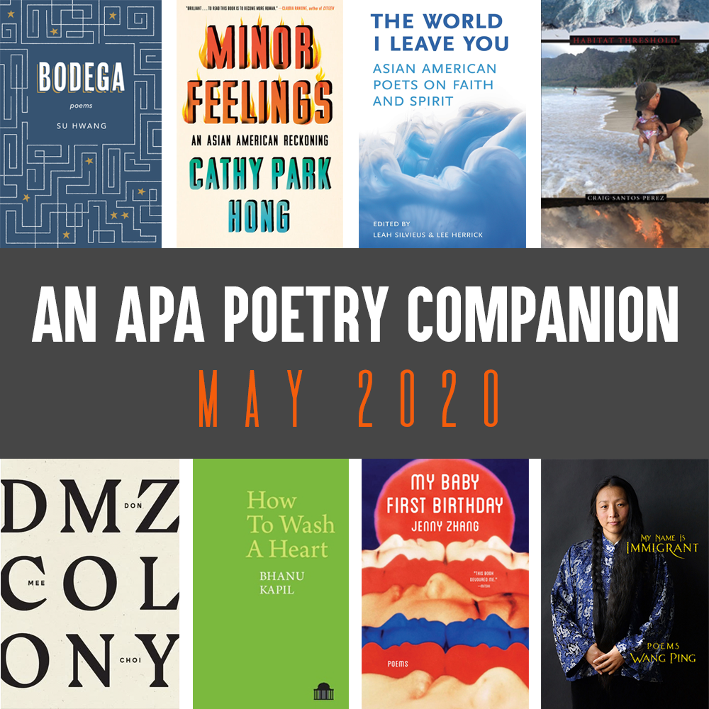 Header Image: An APA Poetry Companion, May 2020 (Su Hwang, BODEGA; Cathy Park Hong, MINOR FEELINGS; Leah Silvieus and Lee Herrick (eds.), THE WORLD I LEAVE YOU; Craig Santos Perez, HABITAT THRESHOLD; Don Mee Choi, DMZ COLONY; Bhanu Kapil, HOW TO WASH A HEART; Jenny Zhang, MY BABY FIRST BIRTHDAY; Wang Ping, MY NAME IS IMMIGRANT)