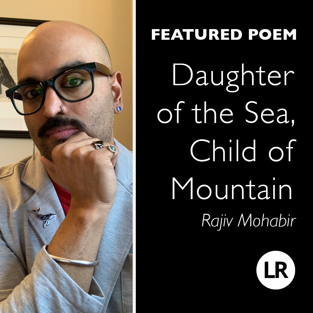 LR: Featured Poem. Daughter of the Sea, Child of Mountain. Rajiv Mohabir. Photo: poet with shaved head, goatee, and glasses, wearing a gray blazer and various accessories (including a starry whale pin on the lapel). He looks into the camera thoughtfully with head tipped to one side and chin poised in his right hand.