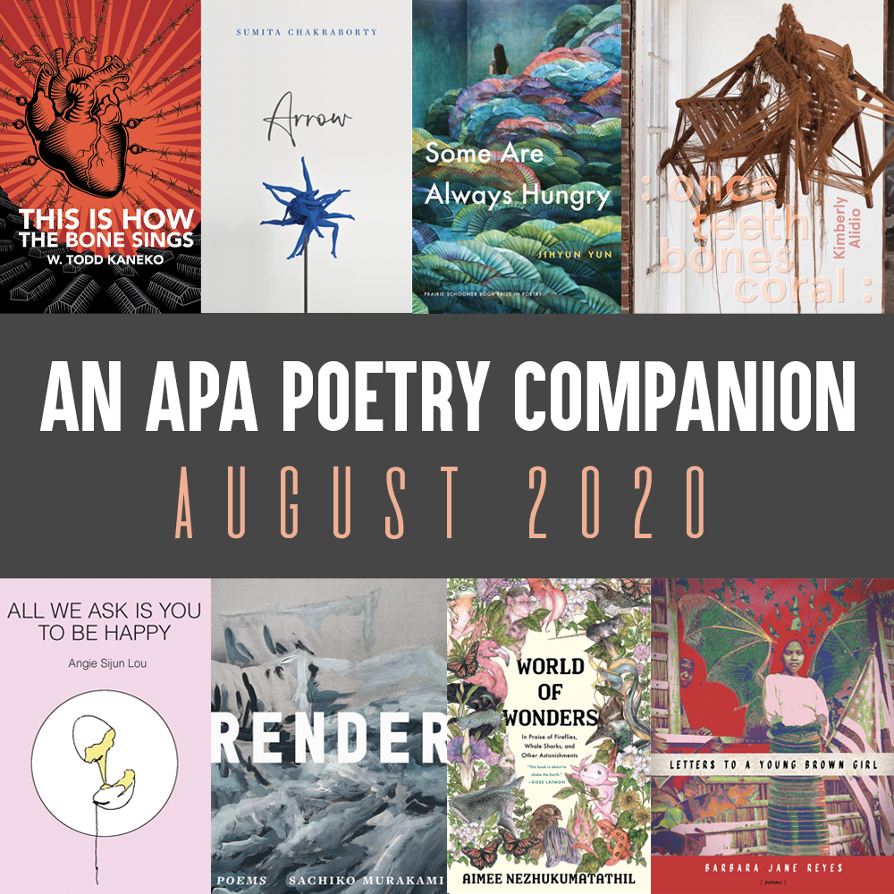 Header Image: An APA Poetry Companion, August 2020 (Cover images of the following books: W. Todd Kaneko, THIS IS HOW THE BONE SINGS; Sumita Chakraborty, ARROW; Jihyun Yun, SOME ARE ALWAYS HUNGRY; Kimberly Alidio, : ONCE TEETH BONES CORAL :, Barbara Jane Reyes, LETTERS TO A YOUNG BROWN GIRL; Aimee Nezhukumatathil, WORLD OF WONDERS; Sachiko Murakami, RENDER; Angie Sijun Lou, ALL WE ASK IS YOU TO BE HAPPY)