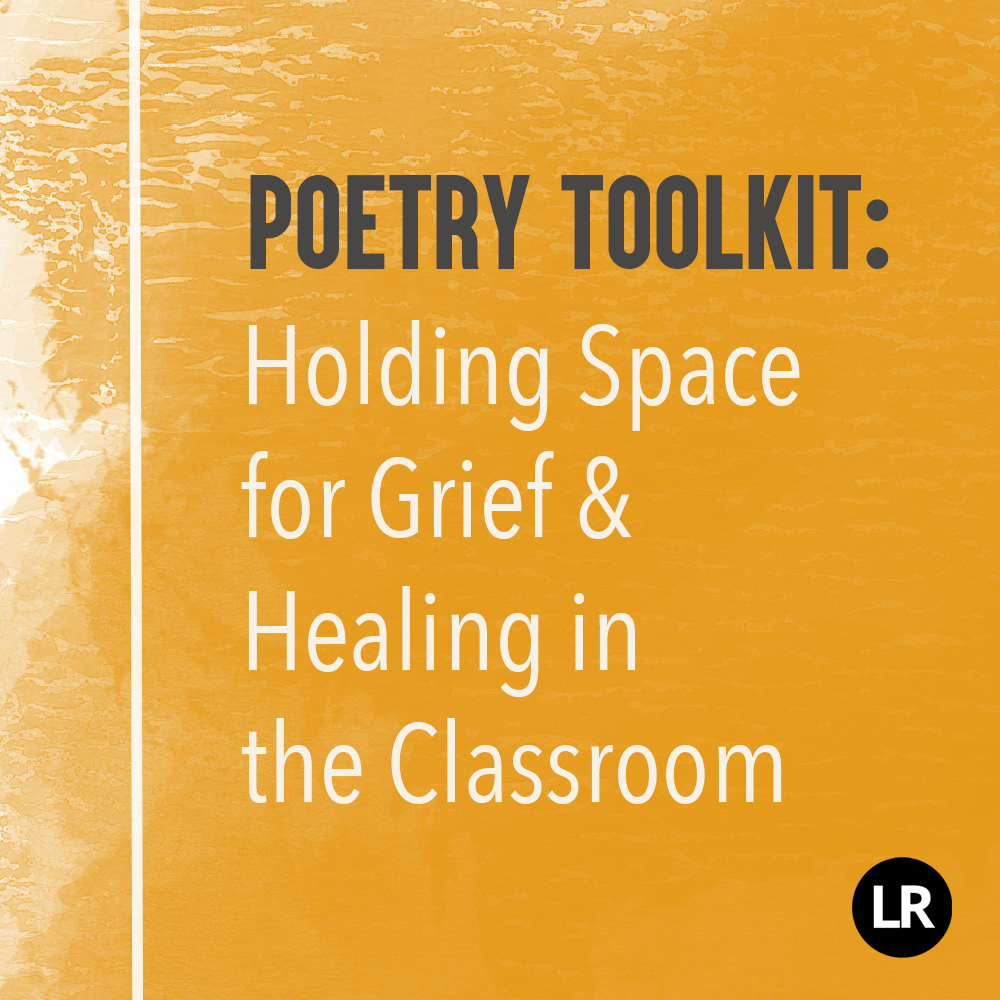 Header image. Poetry Toolkit: Holding Space for Grief & Healing in the Classroom. Gray and white text on a yellow watercolor-textured background. Black-and-white LR logo in the corner.