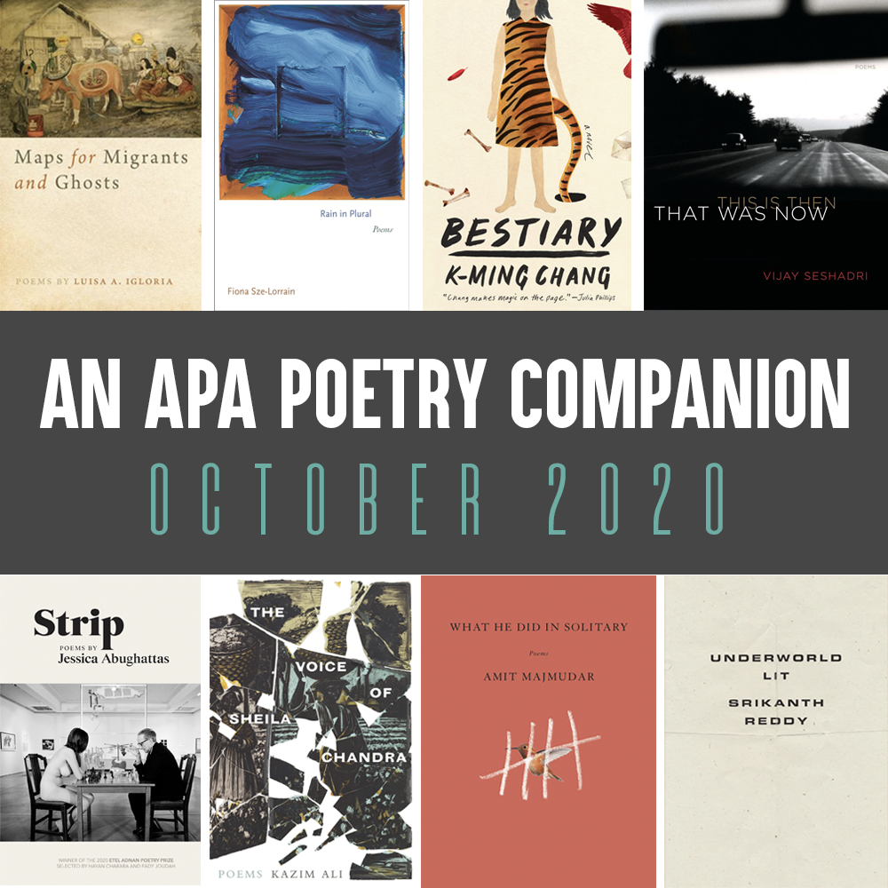 An APA Poetry Companion: October 2020. Cover images of MAPS FOR MIGRANTS AND GHOSTS by Luisa A. Igloria, RAIN IN PLURAL by Fiona Sze-Lorrain. BESTIARY by K-Ming Chang, THIS IS THEN THAT WAS NOW by Vijay Seshadri, STRIP by Jessica Abughattas, THE VOICE OF SHEILA CHANDRA by Kazim Ali, WHAT HE DID IN SOLITARY by Amit Majumdar, and UNDERWORLD LIT by Srikanth Reddy
