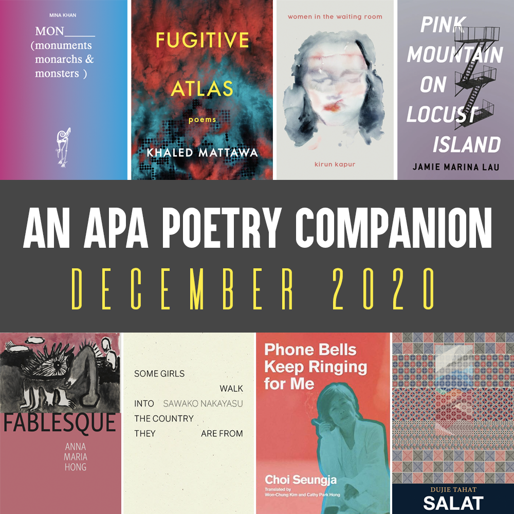 An APA Poetry Companion: December 2020. Cover images of MON by Mina Khan, FUGITIVE ATLAS by Khaled Mattawa, WOMEN IN THE WAITING ROOM by Kirun Kapur, PINK MOUNTAIN ON LOCUST ISLAND by Jamie Marina Lau, FABLESQUE by Anna Maria Hong, SOME GIRLS WALK INTO THE COUNTRY THEY ARE FROM by Sawako Nakayasu, PHONE BELLS KEEP RINGING FOR ME by Choi Seungja (trans. Won-Chung Kim and Cathy Park Hong), SALAT by Dujie Tahat