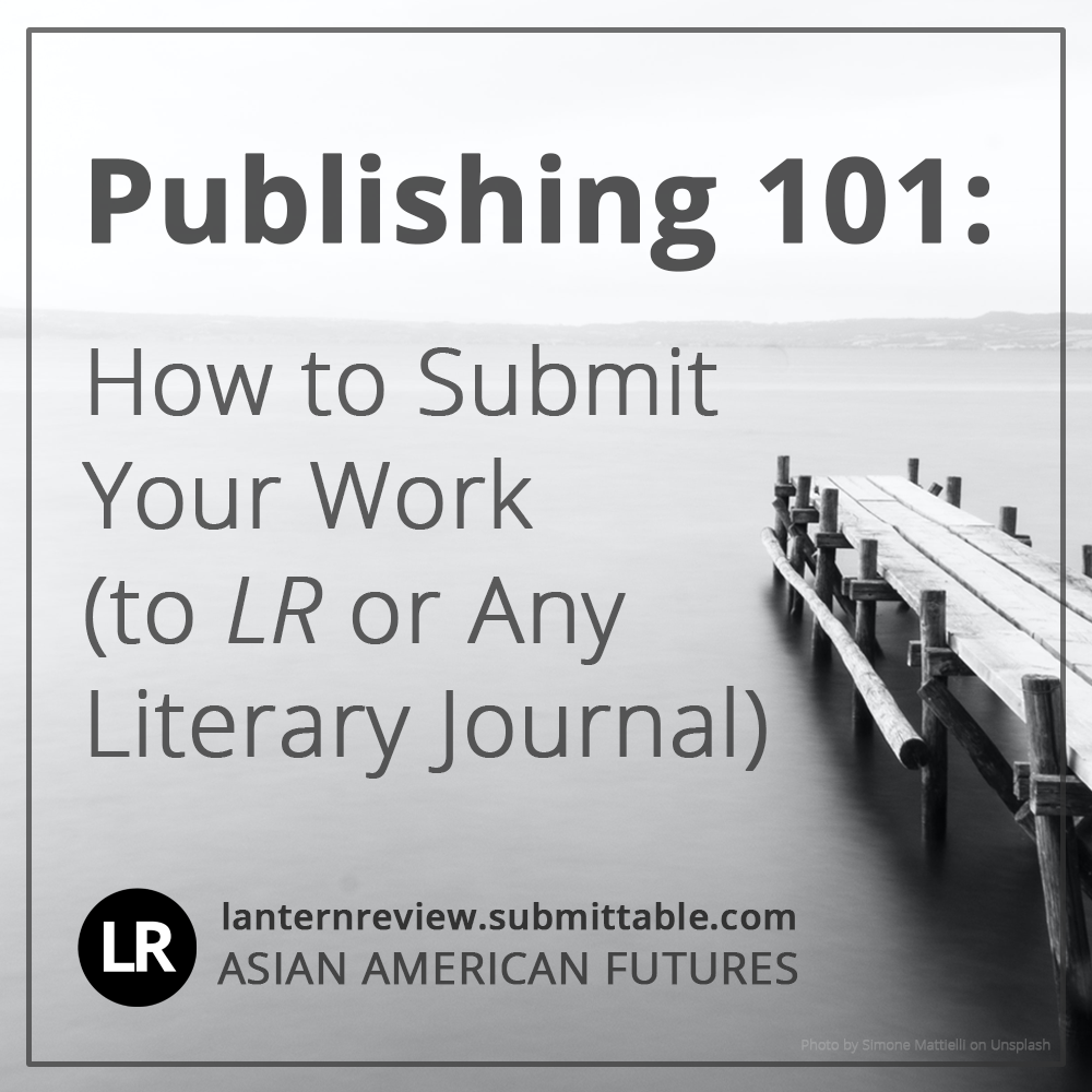 Publishing 101: How to Submit Your Work (to LR or Any Literary Journal). LR, lanternreview.submittable.com, Asian American Futures. Background image: black-and white photo of a wooden dock pointing out over open water. On the horizon are hills shrouded in misty fog. (Photo by Simone Mattielli on Unsplash)