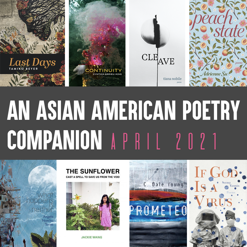 Alt Copy: An Asian American Poetry Companion: April 2021. Clockwise from top left are cover images of: LAST DAYS by Tamiko Beyer, CONTINUITY by Cynthia Arrieu-King, CLEAVE by Tiana Nobile, PEACH STATE by Adrienne Su, IF GOD IS A VIRUS by Seema Yasmin, PROMETEO by C. Dale Young, THE SUNFLOWER CAST A SPELL TO SAVE US FROM THE VOID by Jackie Wang, and WHAT HAPPENS IS NEITHER by Angela Narciso Torres.