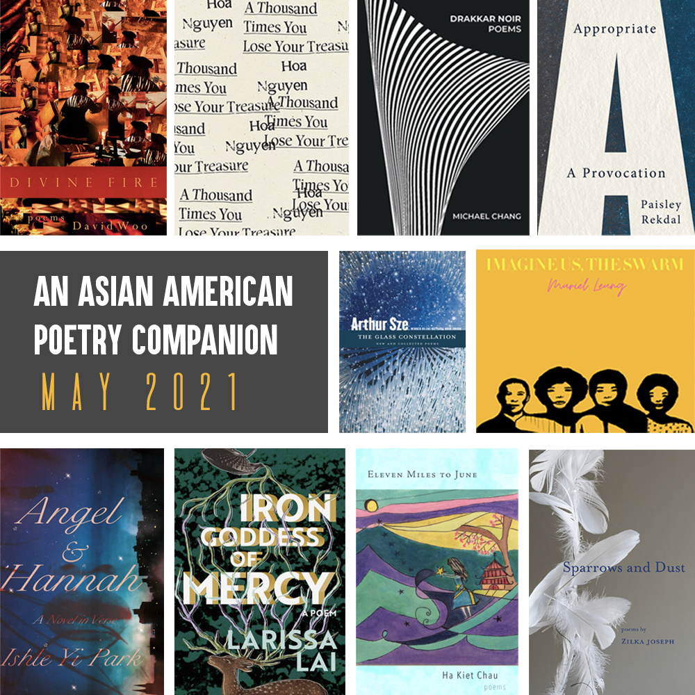 An Asian American Poetry Companion: May 2021. Clockwise from top left, cover images of: DIVINE FIRE by David Woo, A THOUSAND TIMES YOU LOSE YOUR TREASURE by Hoa Nguyen, DRAKKAR NOIR by MICHAEL CHANG, APPROPRIATE by Paisley Rekdal, THE GLASS CONSTELLATION by Arthur Sze, IMAGINE US, THE SWARM by Muriel Leung, SPARROWS AND DUST by Zilka Joseph, ELEVEN MILES TO JUNE by Ha Kiet Chau, IRON GODDESS OF MERCY by Larissa Lai, ANGEL AND HANNAH by Ishle Yi Park.