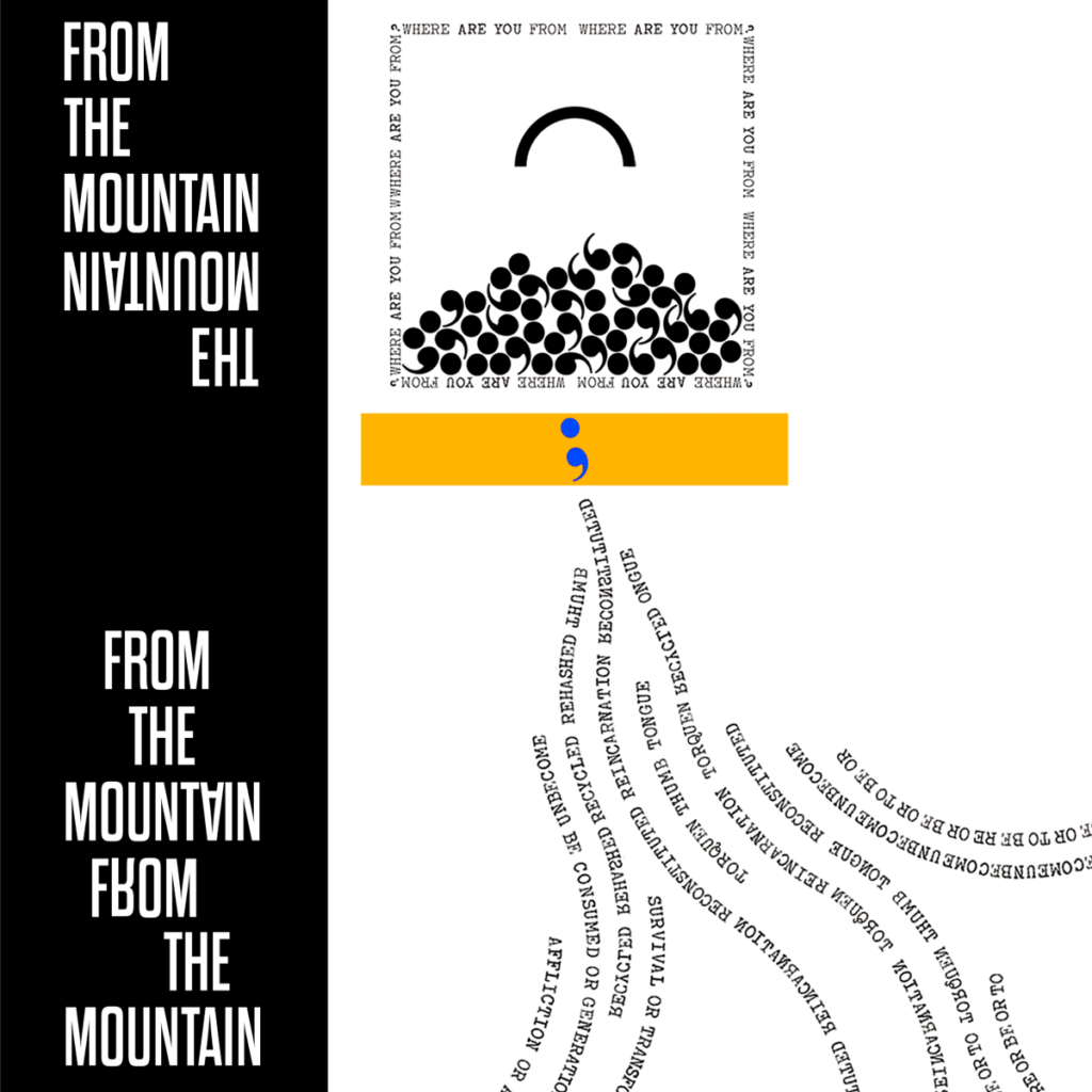 """ALT:  Feature image for Thad Higa's poem """"From the Mountain."""" On the left, a black column with the title of the poem cascading down it in white. The words """"From the Mountain"""" appear once at the top, and then again, reflected upside down, immediately beneath. The title is repeated again (both right side up and upside down) at the bottom of the column. To the right, on a white background, is a square outlined by a border of text (which reads """"where are you from"""" repeatedly). Inside the square is a large sideways parenthesis, floating like an arc or a small rainbow. Piled up at its base is a pile of jumbled commas. Beneath that lies a yellow bar with a single blue semicolon. From the bar flow river-like lines composed of a variety of backwards and forwards words and phrases."""