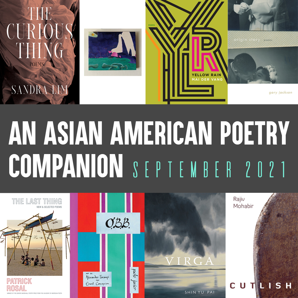 An Asian American Poetry Companion: September 2021. Cover images of the following books, clockwise from top left: THE CURIOUS THING by Sandra Lim, ORDINARY ANNALS by Monica Mody, YELLOW RAIN by Mai Der Vang, ORIGIN STORY by Gary Jackson, CUTLISH by Rajiv Mohabir, VIRGA by Shin Yu Pai, O.B.B. by Paolo Javier, THE LAST THING by Patrick Rosal.